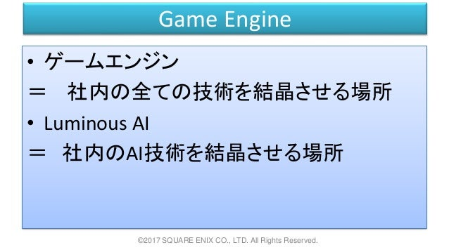 Game Engine • ゲームエンジン = 社内の全ての技術を結晶させる場所 • Luminous AI = 社内のAI技術を結晶させる場所 ©2017 SQUARE ENIX CO., LTD. All Rights Reserved.