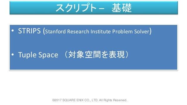 スクリプト – 基礎 • STRIPS (Stanford Research Institute Problem Solver) • Tuple Space (対象空間を表現) ©2017 SQUARE ENIX CO., LTD. All R...