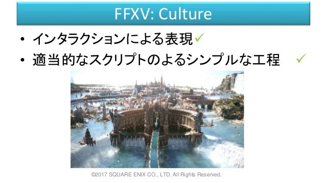 FFXV: Culture • インタラクションによる表現 • 適当的なスクリプトのよるシンプルな工程 ©2017 SQUARE ENIX CO., LTD. All Rights Reserved.