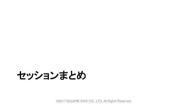 セッションまとめ ©2017 SQUARE ENIX CO., LTD. All Rights Reserved.