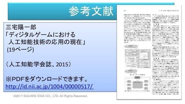 参考文献 三宅陽一郎 「ディジタルゲームにおける 人工知能技術の応用の現在」 (19ページ) (人工知能学会誌、2015) ※PDFをダウンロードできます。 http://id.nii.ac.jp/1004/00000517/ ©2017 SQ...