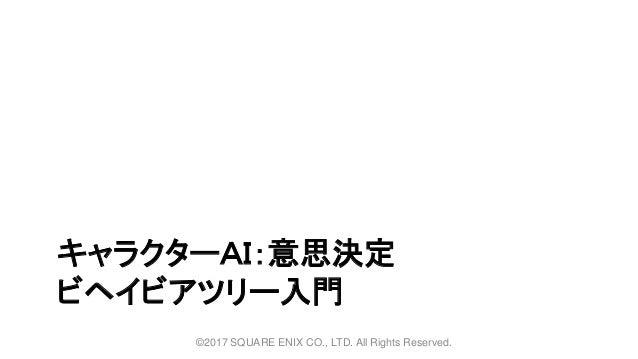 キャラクターAI:意思決定 ビヘイビアツリー入門 ©2017 SQUARE ENIX CO., LTD. All Rights Reserved.