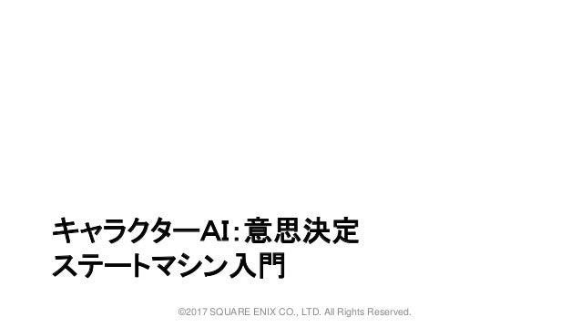 キャラクターAI:意思決定 ステートマシン入門 ©2017 SQUARE ENIX CO., LTD. All Rights Reserved.