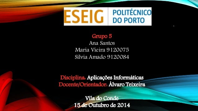 Grupo 5  Ana Santos  Maria Vieira 9120075  Sílvia Amado 9120084  Disciplina: Aplicações Informáticas  Docente/Orientador: ...