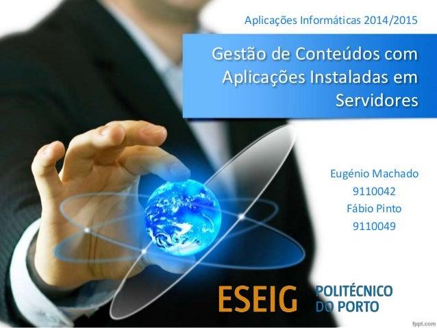 Gestão de Conteúdos com Aplicações Instaladas em Servidores Eugénio Machado 9110042 Fábio Pinto 9110049 Aplicações Informá...