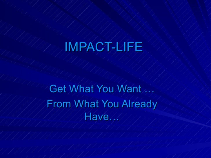 IMPACT-LIFE  Get What You Want … From What You Already Have…