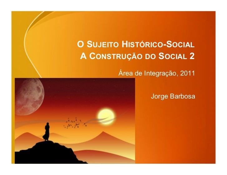 O SUJEITO HISTÓRICO-SOCIALA CONSTRUÇÃO DO SOCIAL 2         Área de Integração, 2011                   Jorge Barbosa