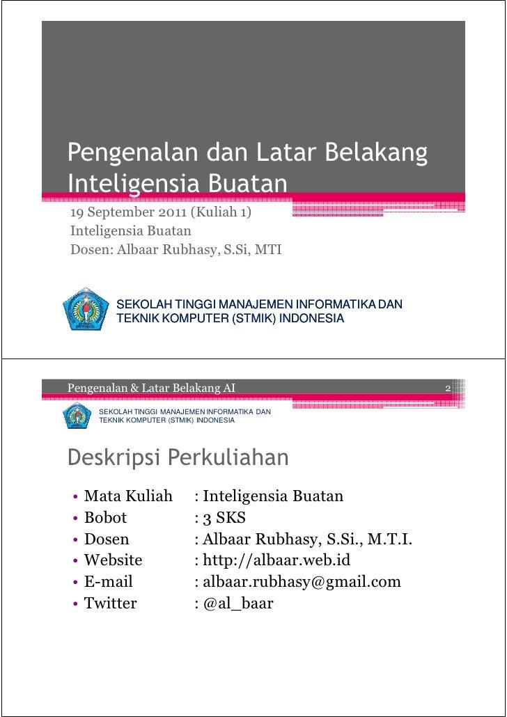 Pengenalan dan Latar BelakangInteligensia Buatan19 September 2011 (Kuliah 1)Inteligensia BuatanDosen: Albaar Rubhasy, S.Si...