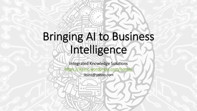 Bringing AI to Business  Intelligence Integrated  Knowledge  Solu0ons   h3ps://iksinc.wordpress.com/home/   ik...