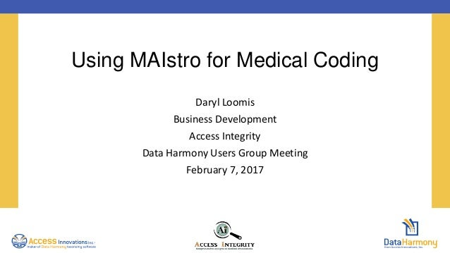 Using MAIstro for Medical Coding Daryl Loomis Business Development Access Integrity Data Harmony Users Group Meeting Febru...