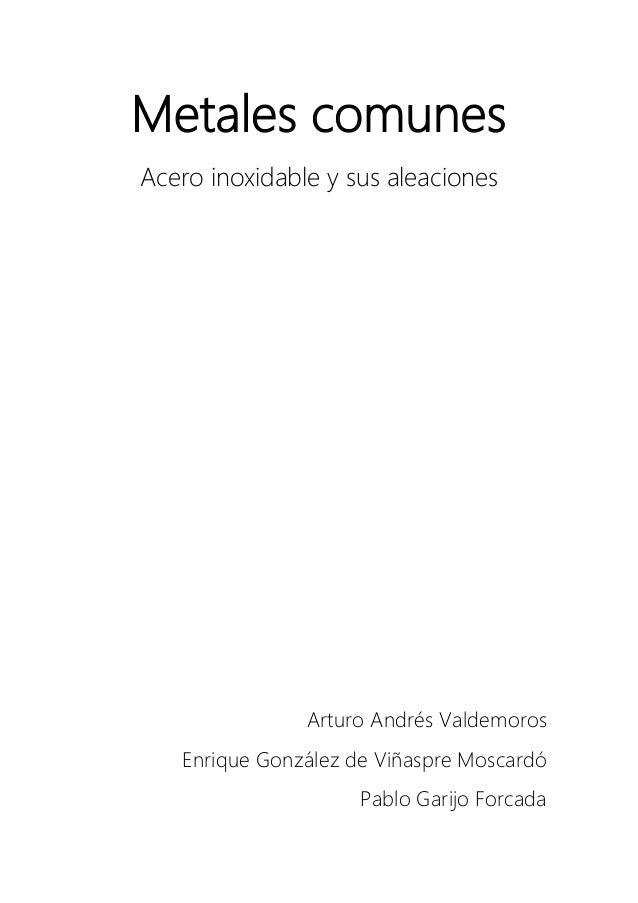 Metales comunes Acero inoxidable y sus aleaciones Arturo Andrés Valdemoros Enrique González de Viñaspre Moscardó Pablo Gar...