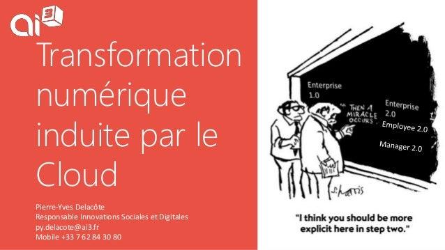 Transformation numérique induite par le Cloud Pierre-Yves Delacôte Responsable Innovations Sociales et Digitales py.delaco...