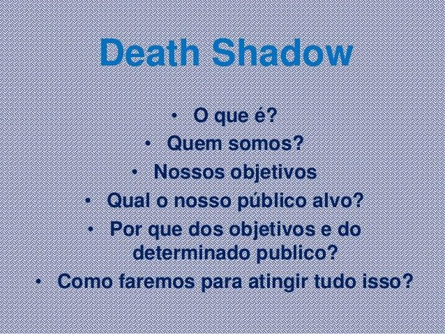 Death Shadow• O que é?• Quem somos?• Nossos objetivos• Qual o nosso público alvo?• Por que dos objetivos e dodeterminado p...