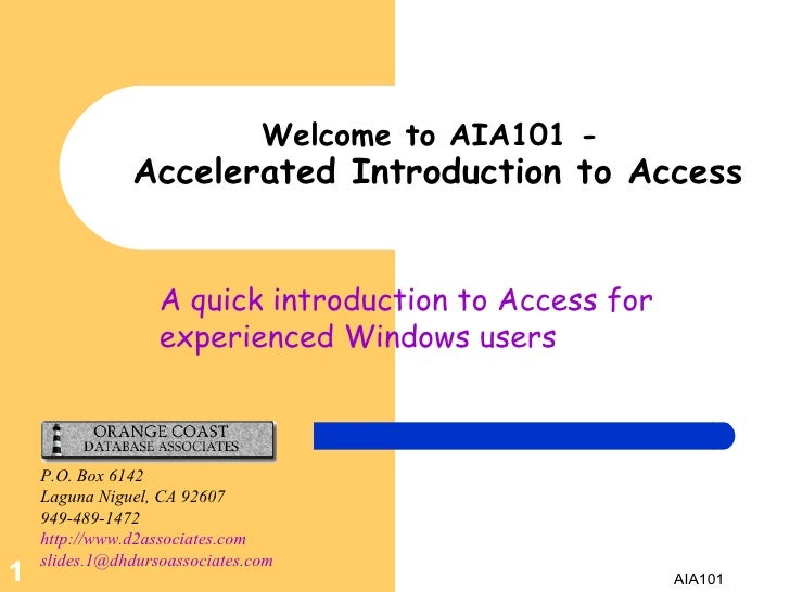 A quick introduction to Access for experienced Windows users Welcome to AIA101 -   Accelerated Introduction to Access P.O....