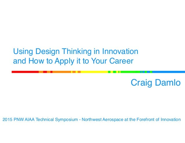 Using Design Thinking in Innovation and How to Apply it to Your Career Craig Damlo 2015 PNW AIAA Technical Symposium - Nor...