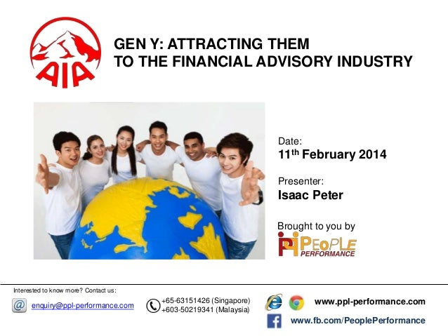 GEN Y: ATTRACTING THEM TO THE FINANCIAL ADVISORY INDUSTRY  Date:  11th February 2014 Presenter:  Isaac Peter Brought to yo...