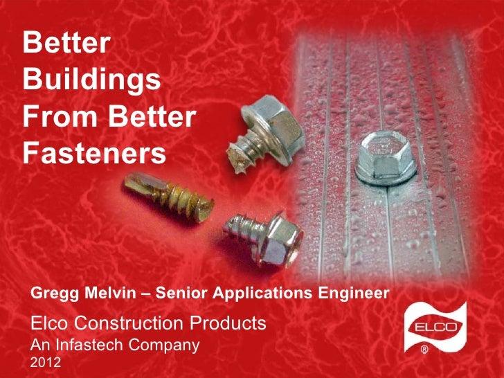 BetterBuildingsFrom BetterFastenersGregg Melvin – Senior Applications EngineerElco Construction ProductsAn Infastech Compa...