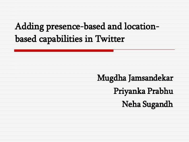 Adding presence-based and location-based capabilities in Twitter Mugdha Jamsandekar Priyanka Prabhu Neha Sugandh