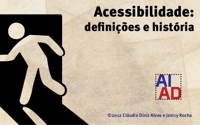 Acessibilidade:definições e história    ©2012 Cláudio Diniz Alves e Janicy Rocha