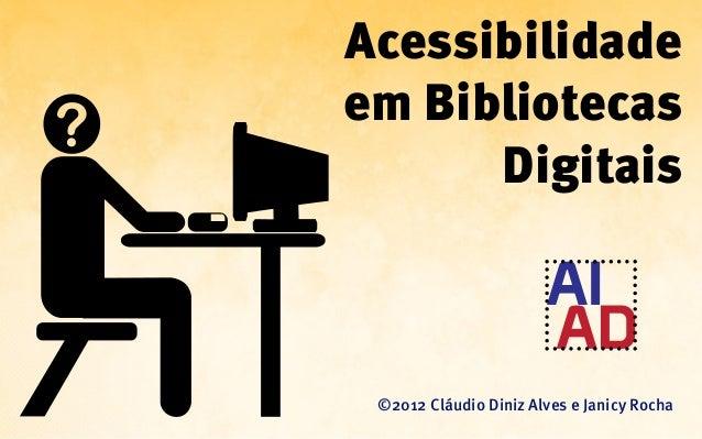 Acessibilidadeem Bibliotecas      Digitais ©2012 Cláudio Diniz Alves e Janicy Rocha