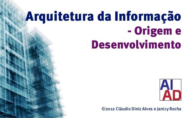 Arquitetura da Informação                - Origem e          Desenvolvimento            ©2012 Cláudio Diniz Alves e Janicy...