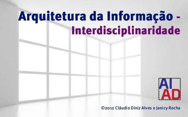 Arquitetura da Informação -        Interdisciplinaridade             ©2012 Cláudio Diniz Alves e Janicy Rocha