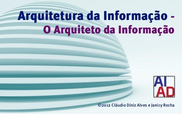 Arquitetura da Informação -    O Arquiteto da Informação              ©2012 Cláudio Diniz Alves e Janicy Rocha