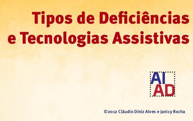 Tipos de Deficiênciase Tecnologias Assistivas             ©2012 Cláudio Diniz Alves e Janicy Rocha