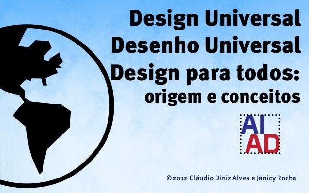 Design UniversalDesenho UniversalDesign para todos:   origem e conceitos     ©2012 Cláudio Diniz Alves e Janicy Rocha