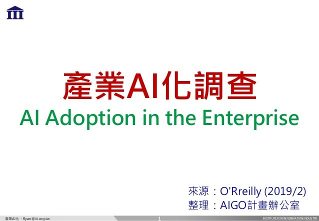 INSTITUTE FOR INFORMATION INDUSTRY產業AI化 - Ryan@iii.org.tw 產業AI化調查 AI Adoption in the Enterprise 來源:O'Rreilly (2019/2) 整理:A...