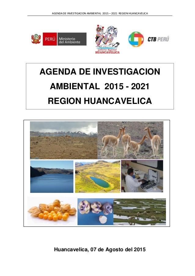 AGENDA DE INVESTIGACION AMBIENTAL 2015 – 2021 REGION HUANCAVELICA AGENDA DE INVESTIGACION AMBIENTAL 2015 - 2021 REGION HUA...