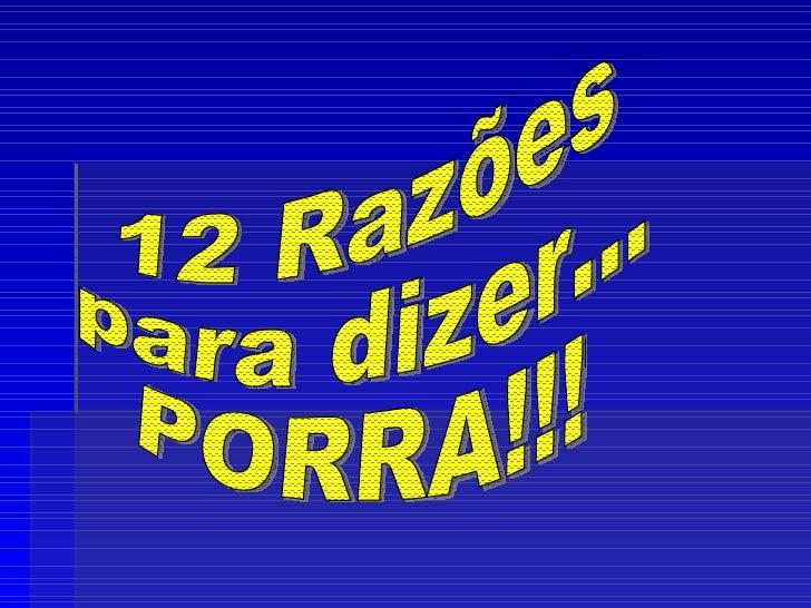 12 Razões  para dizer... PORRA!!!