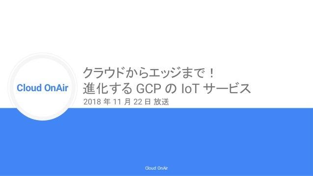 Cloud Onr Cloud OnAir Cloud OnAir クラウドからエッジまで! 進化する GCP の IoT サービス 2018 年 11 月 22 日 放送