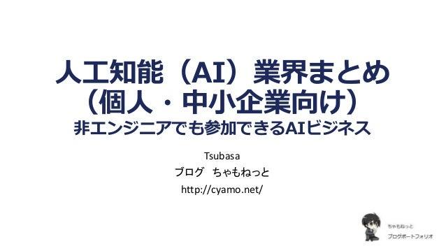 人工知能(AI)業界まとめ (個人・中小企業向け) 非エンジニアでも参加できるAIビジネス Tsubasa ブログ ちゃもねっと http://cyamo.net/