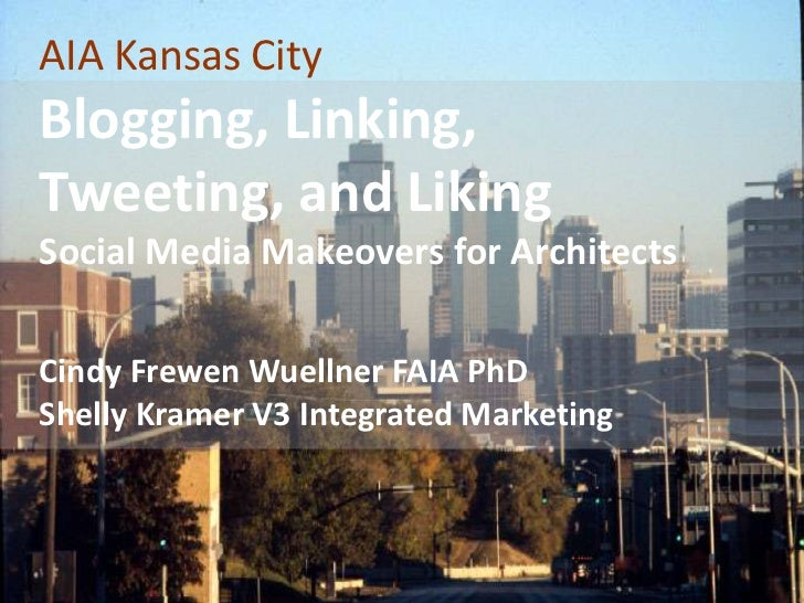 AIA Kansas CityBlogging, Linking, Tweeting, and LikingSocial Media Makeovers for Architects<br />Cindy Frewen Wuellner FAI...