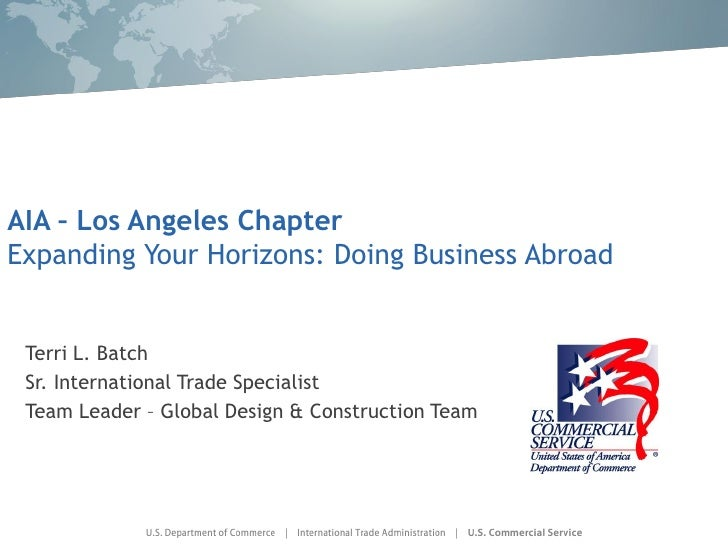 AIA – Los Angeles Chapter Expanding Your Horizons: Doing Business Abroad    Terri L. Batch  Sr. International Trade Specia...