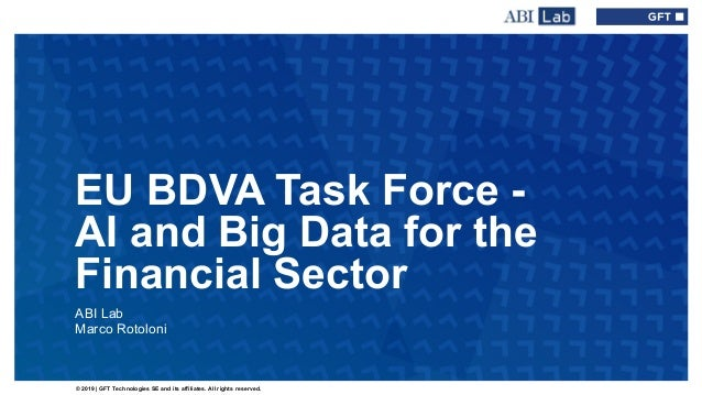 © 2019 | GFT Technologies SE and its affiliates. All rights reserved. EU BDVA Task Force - AI and Big Data for the Financi...