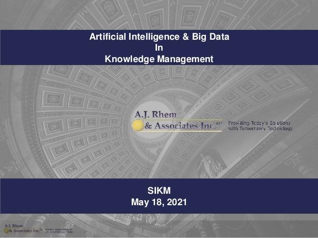SIKM May 18, 2021 Artificial Intelligence & Big Data In Knowledge Management Copyright © 2019 A.J. Rhem & Associates, Inc....