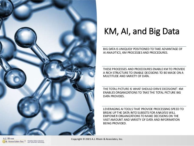KM, AI, and Big Data 6 BIG DATA IS UNIQUELY POSITIONED TO TAKE ADVANTAGE OF AI ANALYTICS, KM PROCESSES AND PROCEDURES. THE...