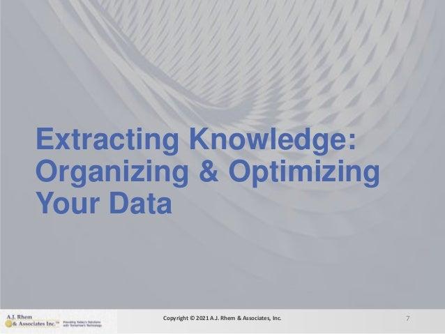 Extracting Knowledge: Organizing & Optimizing Your Data 7 Copyright © 2021 A.J. Rhem & Associates, Inc.