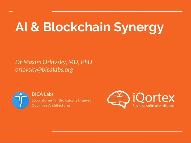 AI & Blockchain Synergy Dr Maxim Orlovsky, MD, PhD orlovsky@bicalabs.org BICA Labs Laboratories for Biologically Inspired ...