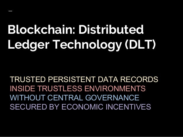 Blockchain: Distributed Ledger Technology (DLT) TRUSTED PERSISTENT DATA RECORDS INSIDE TRUSTLESS ENVIRONMENTS WITHOUT CENT...
