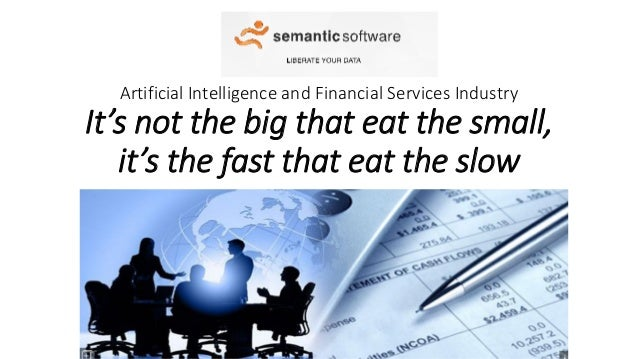 Artificial Intelligence and Financial Services Industry It's not the big that eat the small, it's the fast that eat the sl...