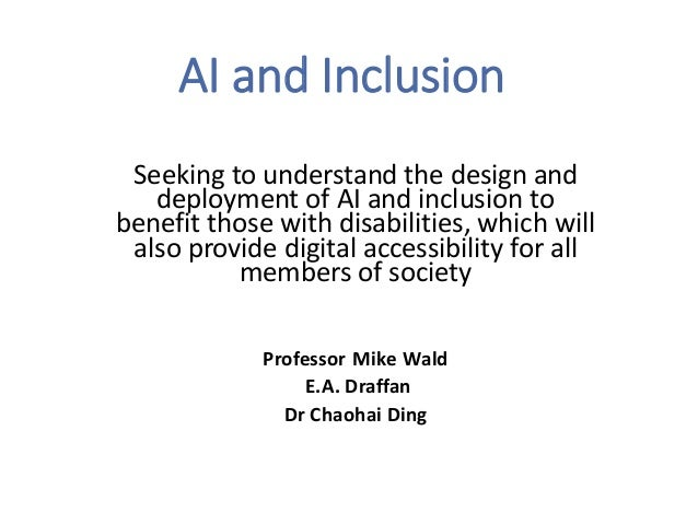 AI and Inclusion Seeking to understand the design and deployment of AI and inclusion to benefit those with disabilities, w...