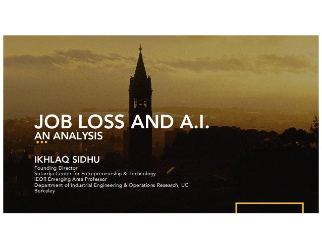 Ikhlaq Sidhu, University of California, Berkeley JOB LOSS AND A.I. AN ANALYSIS IKHLAQ SIDHU Founding Director Sutardja Cen...