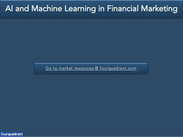 Go to market resources @ fourquadrant.com AI and Machine Learning in Financial Marketing