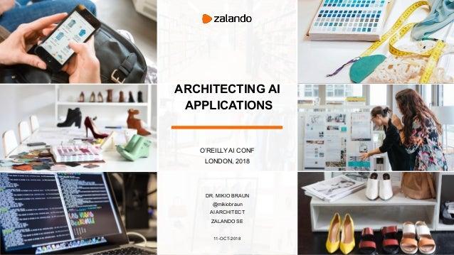 ARCHITECTING AI APPLICATIONS O'REILLY AI CONF LONDON, 2018 DR. MIKIO BRAUN @mikiobraun AI ARCHITECT ZALANDO SE 11-OCT-2018