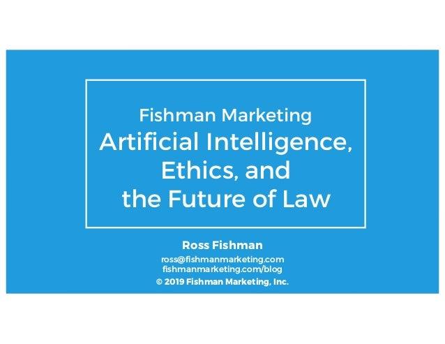 © 2019 Ross Fishman Fishman Marketing Artificial Intelligence, Ethics, and the Future of Law Ross Fishman ross@fishmanmark...