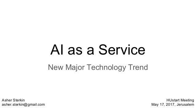 AI as a Service New Major Technology Trend Asher Sterkin asher.sterkin@gmail.com HUstart Meeting May 17, 2017, Jerusalem