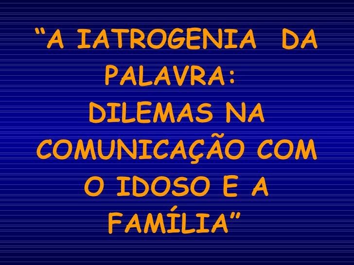 """"""" A IATROGENIA  DA PALAVRA:  DILEMAS NA COMUNICAÇÃO COM O IDOSO E A FAMÍLIA"""""""
